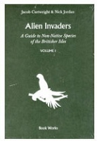 Jacob Cartwright and Nick Jordan: Alien Invaders: A Guide to Non-Native Species of the Britisher Isles (Volume 1)