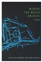 Dot Tuer: Mining the Media Archive  Essays on Art, Technology, and Cultural Resistance