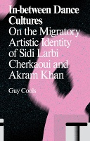 Sidi Larbi Cherkaoui, Guy Cools, and Akram Khan: In-between Dance Cultures: On the Migratory Artistic Identity of Sidi Larbi Cherkaoui and Akram Khan