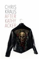 Chris Kraus: After KathyAcker