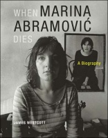 James Westcott: When Marina Abromović Dies: A Biography