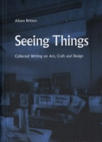 Alison Britton: Seeing Things (Collected Writing On Art, Craft And Design)