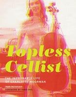 Yoko Ono and Joan Rothfuss: Topless Cellist: The Improbable Life of CharlotteMoorman