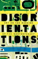 "Travis Jeppesen: Disorientations: Art on the Margins of the ""Contemporary"""
