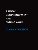 Clark Coolidge: A BOOK BEGINNING WHAT AND ENDING AWAY