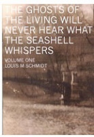 Louis M Schmidt: The Ghosts of The Living Will Never Hear What The Seashell Whispers