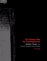 ART ALWAYS HAS ITS CONSEQUENCES  Artists' Texts from Croatia, Hungary, Poland, Serbia 1947 – 2009
