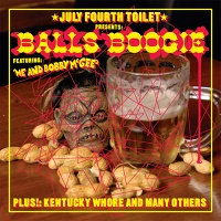 JULY FOURTH TOILET PRESENTS BALLS BOOGIE FEATURING ME AND BOBBY MCGEE, PLUS!: KENTUCKY WHORE AND MANY OTHERS! - July Fourth Toilet,