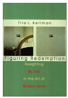 Tila L. Kellman and Michael Snow: Figuring Redemption : Resighting Myself in the Art of Michael Snow