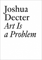 Joshua Decter: Art is a Problem: Selected Criticism, Essays, Interviews and Curatorial Projects (1986-2012)