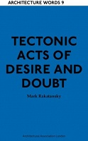 Mark Rakatansky: Architecture Words 9: Tectonic Acts of Desire and Doubt