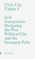 Erik Swyngedouw: Civic City Cahier 5: Designing the Post-Political City  and the Insurgent Polis