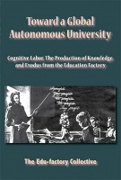 Toward a Global Autonomous University  Gognitive Labor, The Production of Knowledge, and Exodus from the Education Factory  by Edu-factory Collective