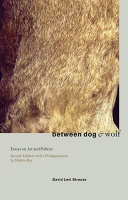 Between Dog and Wolf  Essays on Art & Politics  David Levi Strauss