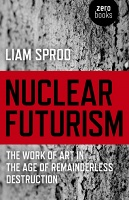 Nuclear Futurism by Liam Sprod  The work of art in the age of remainderless destruction