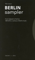 Berlin Sampler  From Cabaret to Techno: 1904-2012, a century of Berlin music