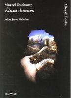Julian Jason Haladyn: Marcel Duchamp: Étantdonnés